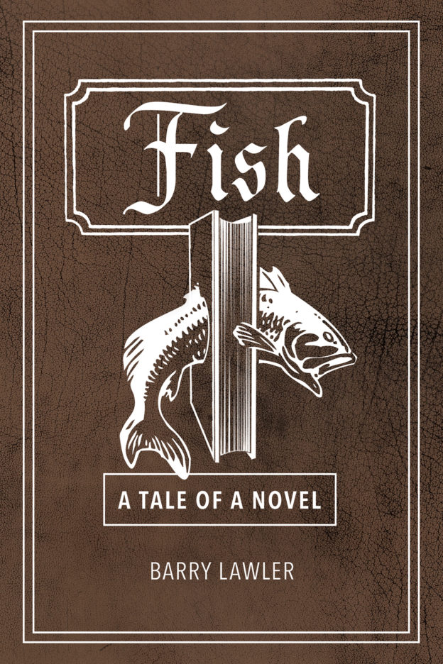 "Fish: A Tale of a Novel"" by Barry Lawler, published by Dancing Moon Press"