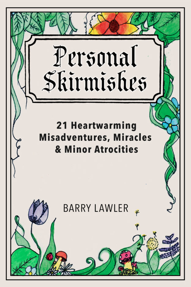 """Personal Skirmishes: 21 Heartwarming Misadventures, Miracles, and Minor Atrocities"" by Barry Lawler, published by Dancing Moon Press"