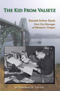 """""""The Kid From Valsetz: Donald Arthur Davis, First City Manager of Newport, Oregon"""" by Deborah Trusty, published by Dancing Moon Press"""